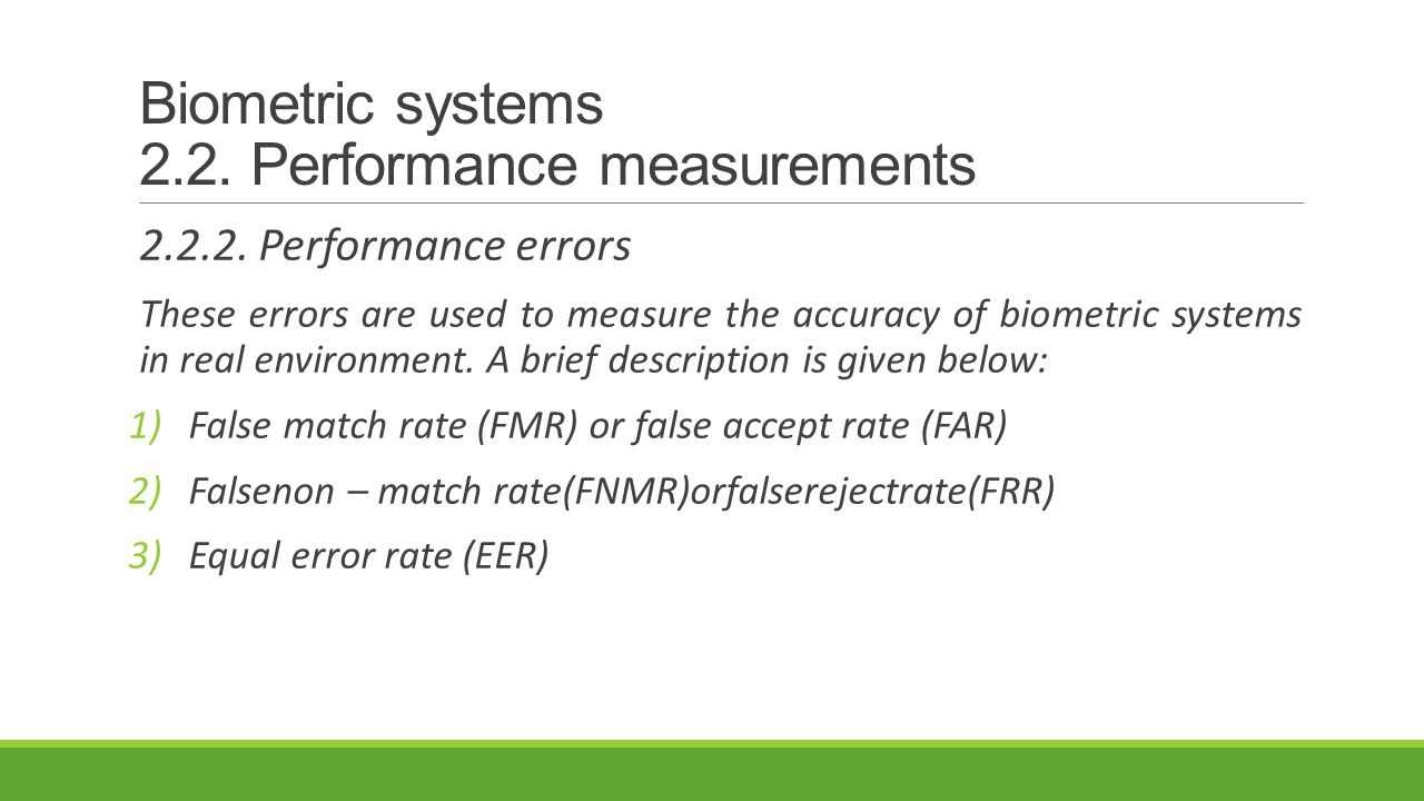 Biometric systems 2.2. Performance measurements 2.2.2. Performance errors These errors are used to measure the accuracy of biometric systems in real e