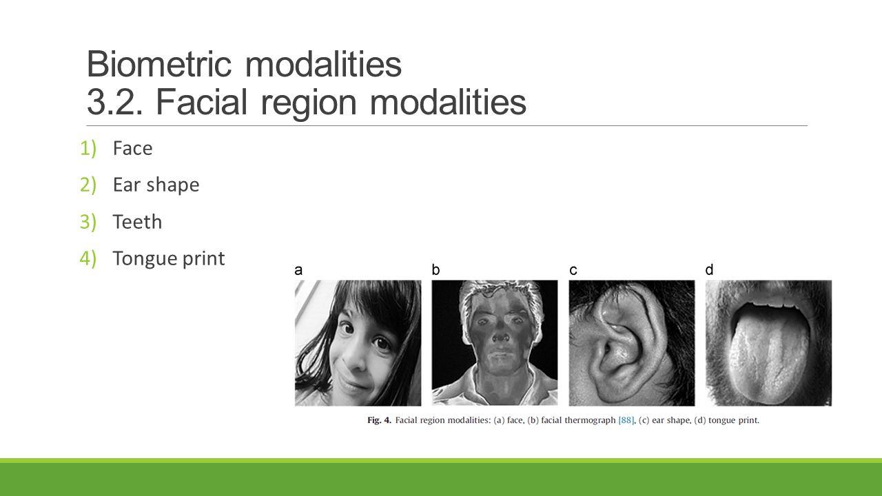 Biometric modalities 3.2. Facial region modalities 1)Face 2)Ear shape 3)Teeth 4)Tongue print