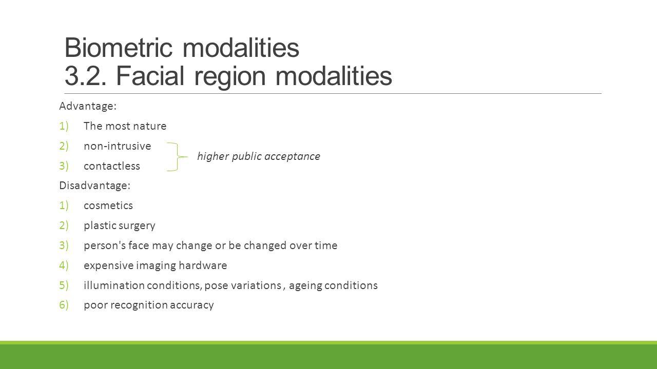 Biometric modalities 3.2. Facial region modalities Advantage: 1)The most nature 2)non-intrusive 3)contactless Disadvantage: 1)cosmetics 2)plastic surg