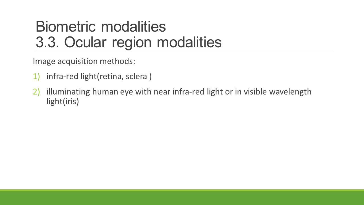 Image acquisition methods: 1)infra-red light(retina, sclera ) 2)illuminating human eye with near infra-red light or in visible wavelength light(iris)