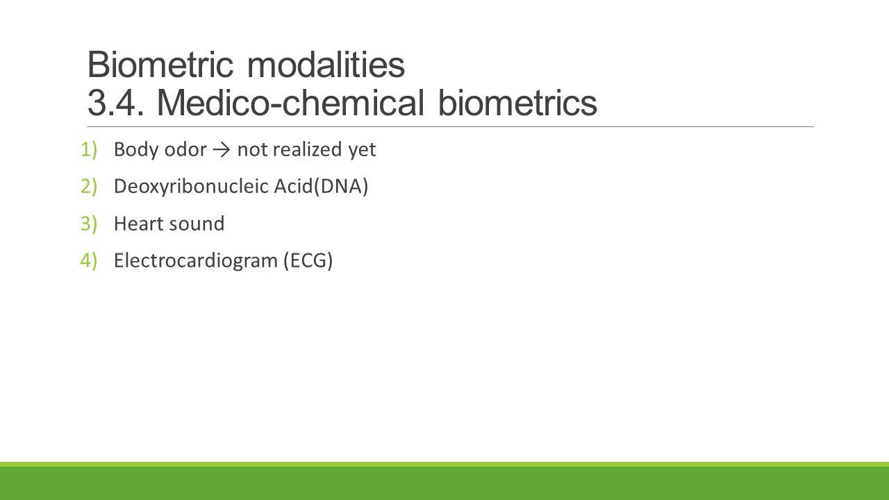 Biometric modalities 3.4. Medico-chemical biometrics 1)Body odor → not realized yet 2)Deoxyribonucleic Acid(DNA) 3)Heart sound 4)Electrocardiogram (EC