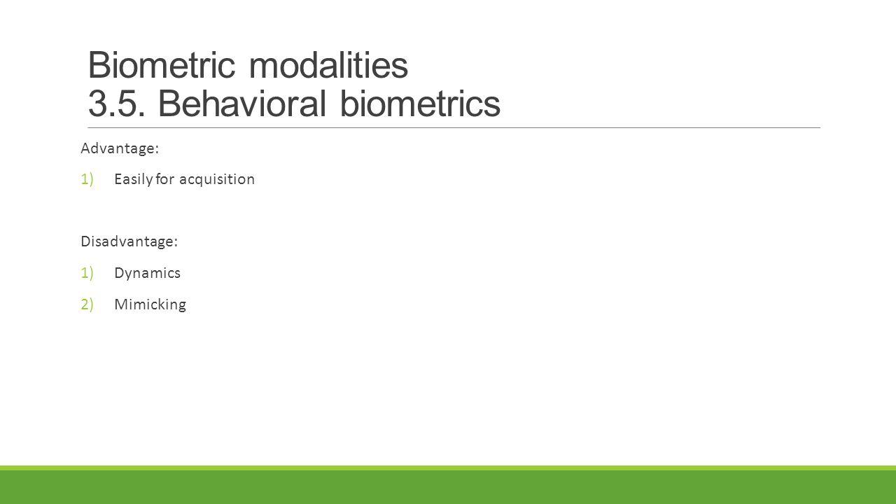 Biometric modalities 3.5. Behavioral biometrics Advantage: 1)Easily for acquisition Disadvantage: 1)Dynamics 2)Mimicking