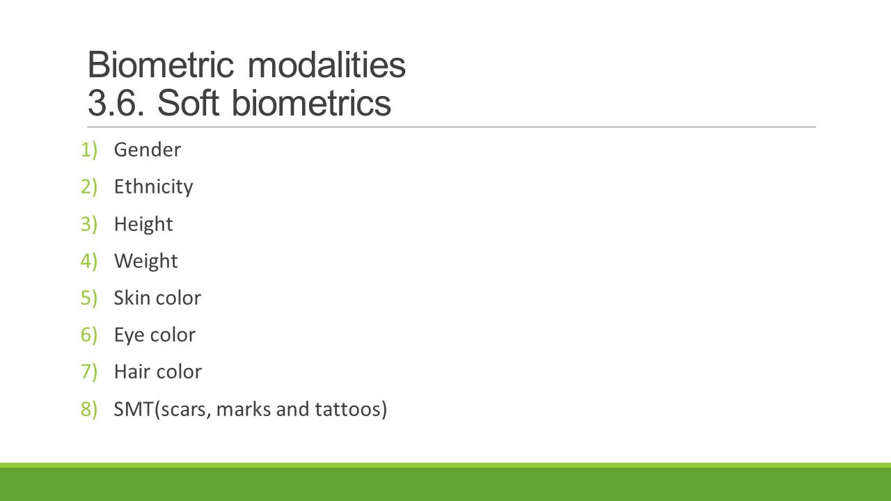 Biometric modalities 3.6. Soft biometrics 1)Gender 2)Ethnicity 3)Height 4)Weight 5)Skin color 6)Eye color 7)Hair color 8)SMT(scars, marks and tattoos)