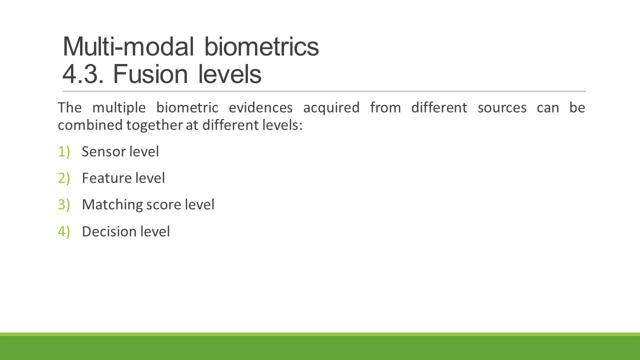 Multi-modal biometrics 4.3. Fusion levels The multiple biometric evidences acquired from different sources can be combined together at different level