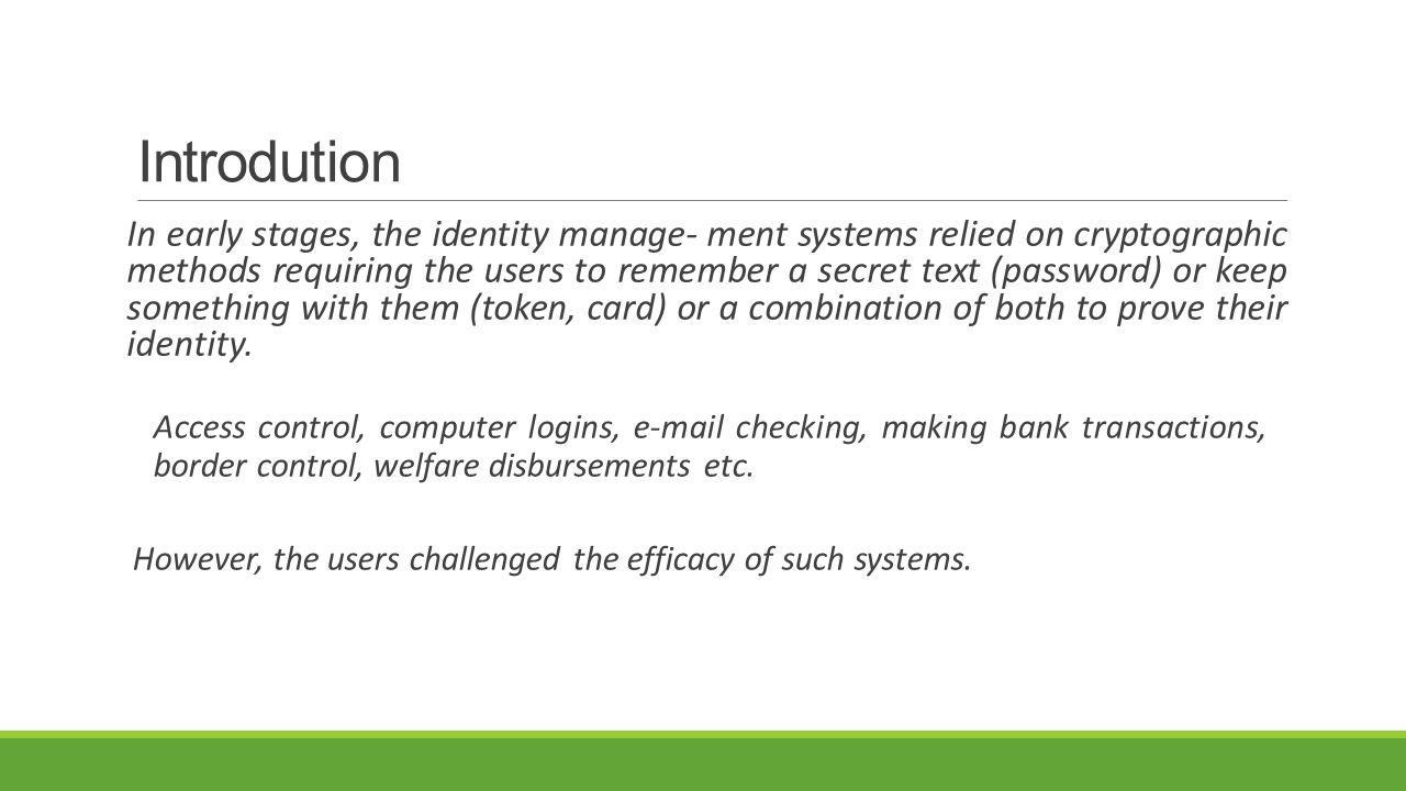 Introdution In early stages, the identity manage- ment systems relied on cryptographic methods requiring the users to remember a secret text (password