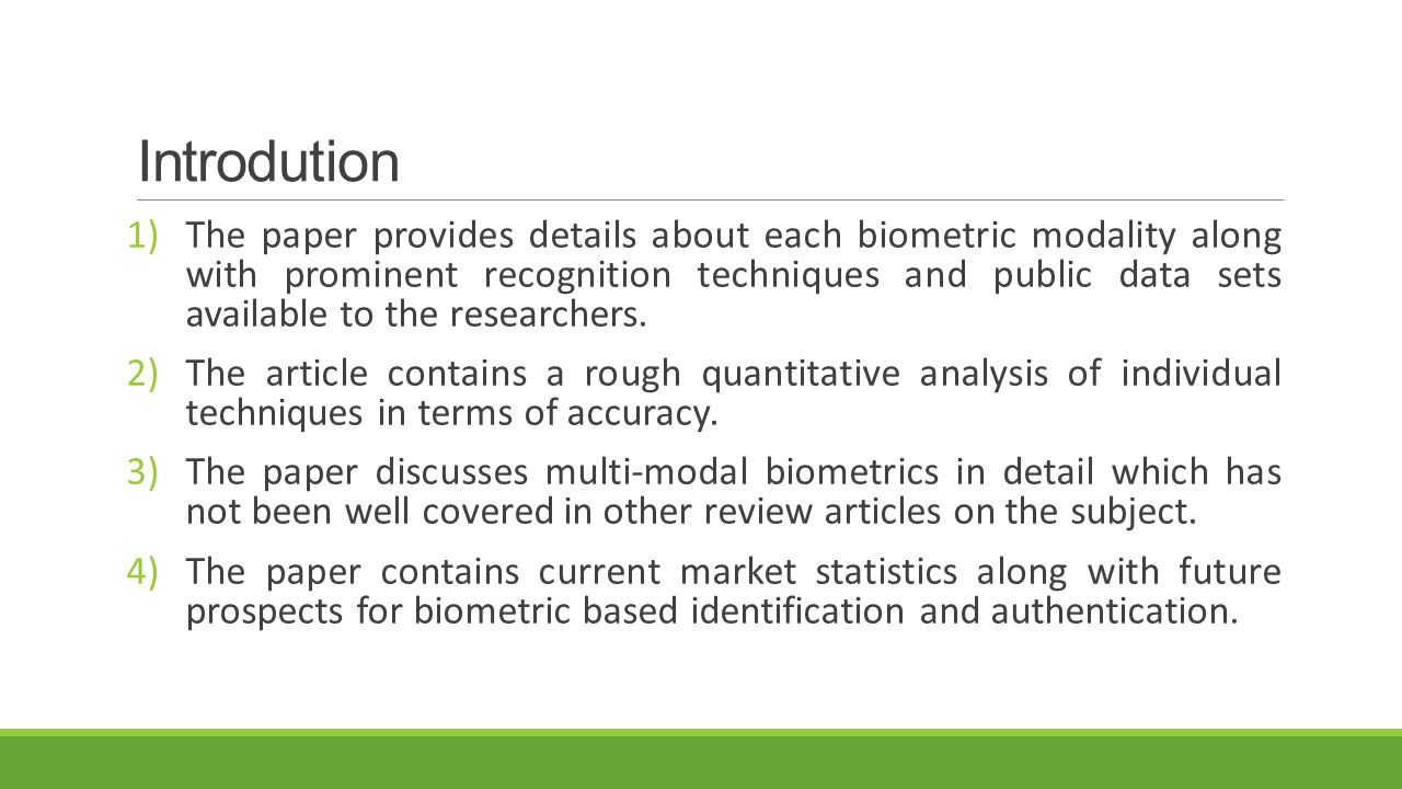 Introdution 1)The paper provides details about each biometric modality along with prominent recognition techniques and public data sets available to t