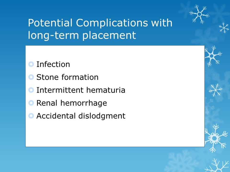 Potential Complications with long-term placement  Infection  Stone formation  Intermittent hematuria  Renal hemorrhage  Accidental dislodgment