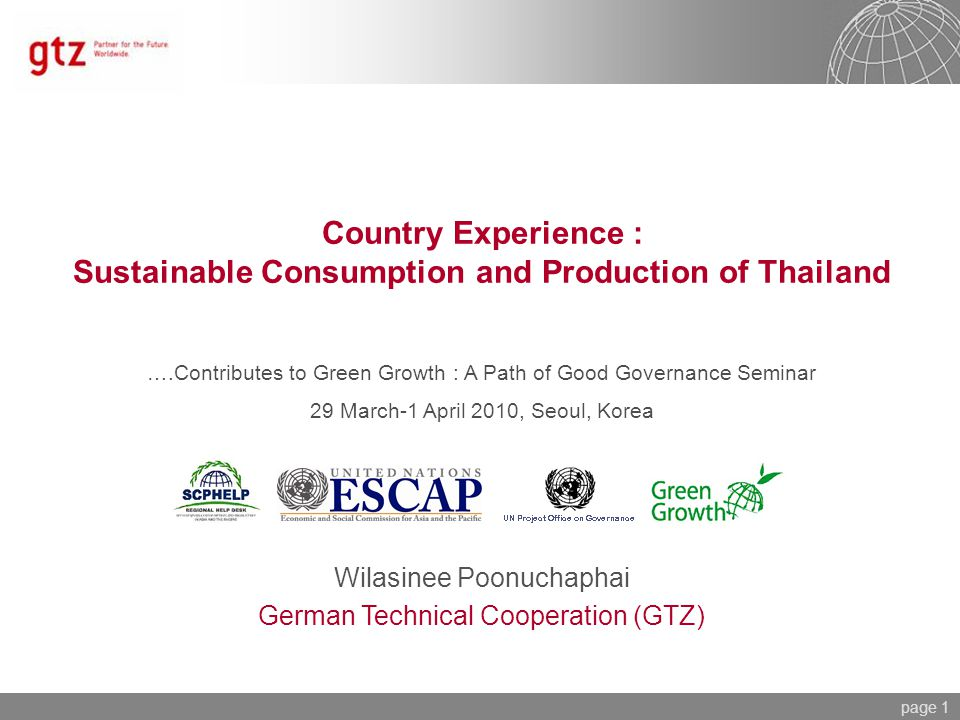 page 1 Country Experience : Sustainable Consumption and Production of Thailand Wilasinee Poonuchaphai German Technical Cooperation (GTZ) ….Contributes to Green Growth : A Path of Good Governance Seminar 29 March-1 April 2010, Seoul, Korea