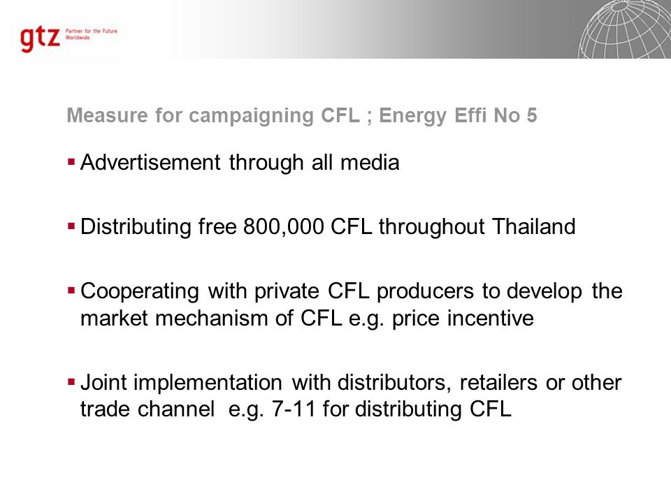 Measure for campaigning CFL ; Energy Effi No 5  Advertisement through all media  Distributing free 800,000 CFL throughout Thailand  Cooperating with private CFL producers to develop the market mechanism of CFL e.g.