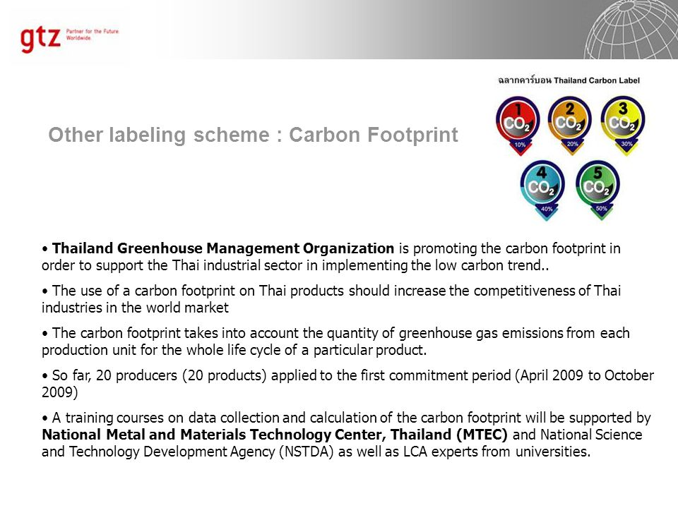 Other labeling scheme : Carbon Footprint Thailand Greenhouse Management Organization is promoting the carbon footprint in order to support the Thai industrial sector in implementing the low carbon trend..