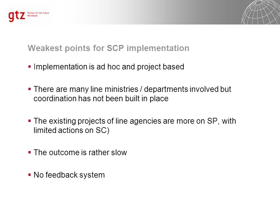 Weakest points for SCP implementation  Implementation is ad hoc and project based  There are many line ministries / departments involved but coordination has not been built in place  The existing projects of line agencies are more on SP, with limited actions on SC)  The outcome is rather slow  No feedback system