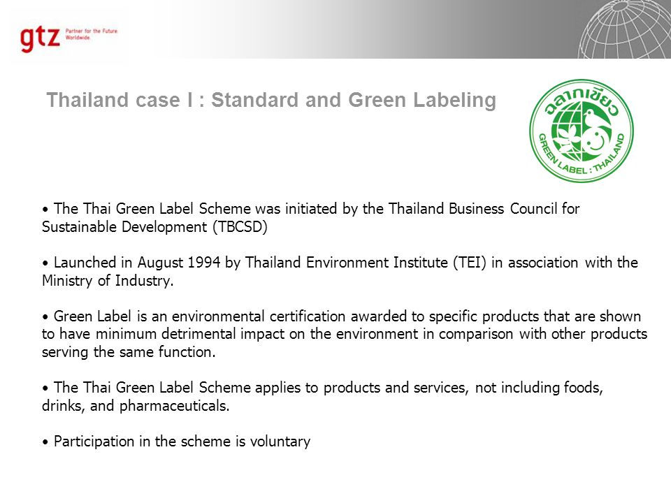 Thailand case I : Standard and Green Labeling The Thai Green Label Scheme was initiated by the Thailand Business Council for Sustainable Development (TBCSD) Launched in August 1994 by Thailand Environment Institute (TEI) in association with the Ministry of Industry.