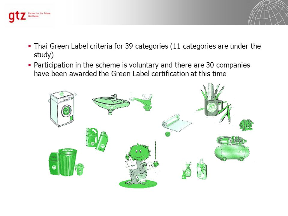  Thai Green Label criteria for 39 categories (11 categories are under the study)  Participation in the scheme is voluntary and there are 30 companies have been awarded the Green Label certification at this time