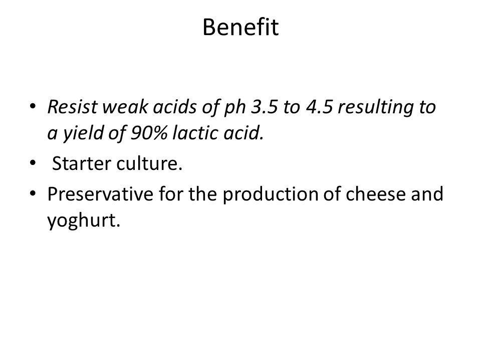 Benefit Resist weak acids of ph 3.5 to 4.5 resulting to a yield of 90% lactic acid.