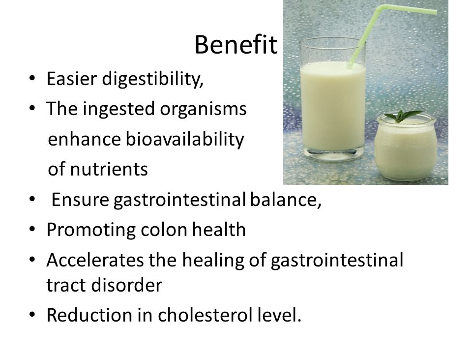 Benefit Easier digestibility, The ingested organisms enhance bioavailability of nutrients Ensure gastrointestinal balance, Promoting colon health Accelerates the healing of gastrointestinal tract disorder Reduction in cholesterol level.