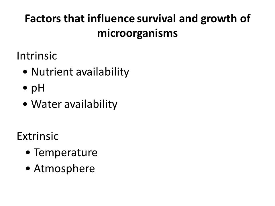 Factors that influence survival and growth of microorganisms Intrinsic Nutrient availability pH Water availability Extrinsic Temperature Atmosphere