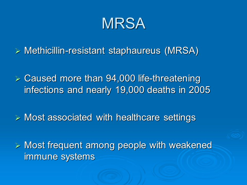 MRSA  Methicillin-resistant staphaureus (MRSA)  Caused more than 94,000 life-threatening infections and nearly 19,000 deaths in 2005  Most associated with healthcare settings  Most frequent among people with weakened immune systems