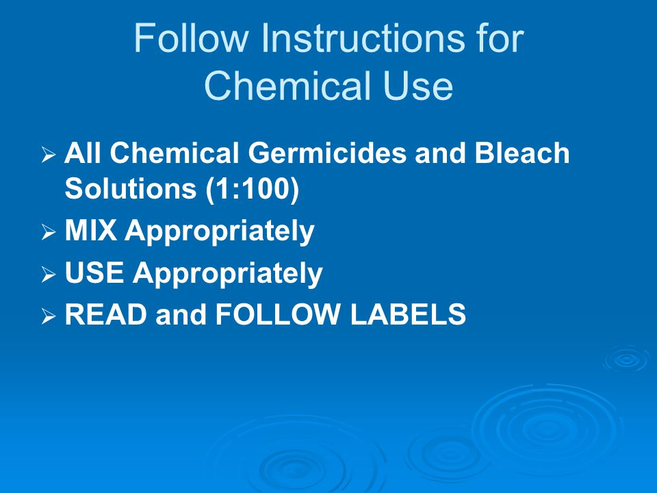 Follow Instructions for Chemical Use   All Chemical Germicides and Bleach Solutions (1:100)   MIX Appropriately   USE Appropriately   READ and FOLLOW LABELS