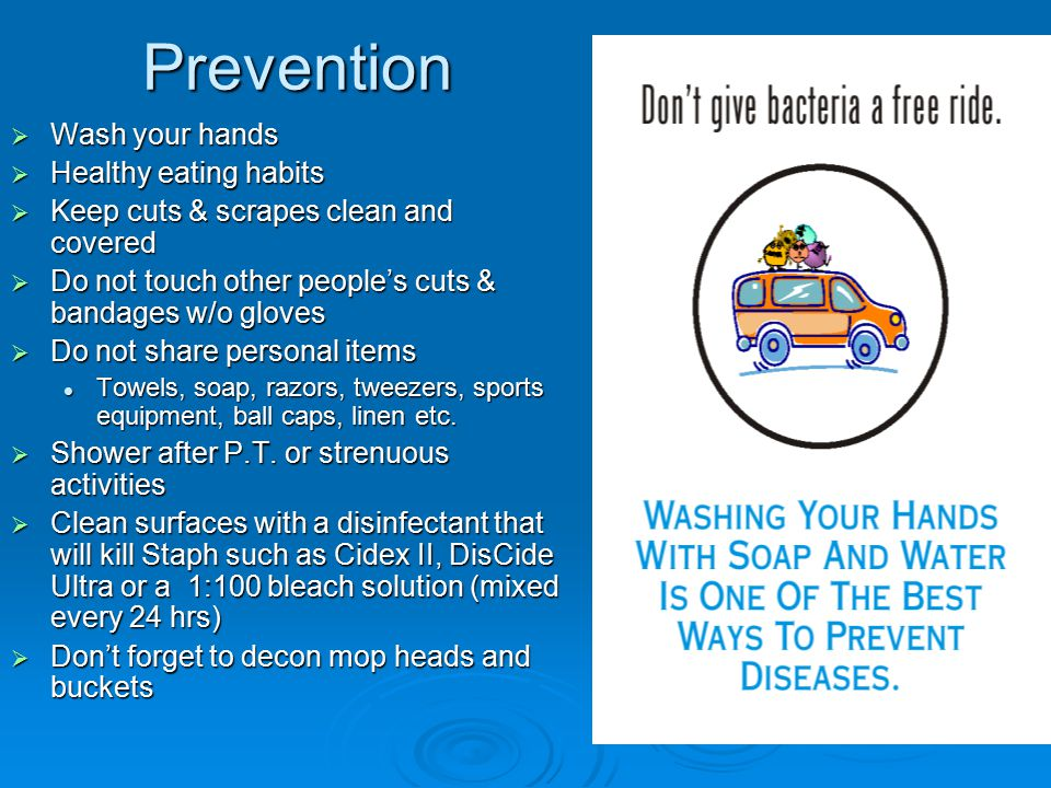 Prevention  Wash your hands  Healthy eating habits  Keep cuts & scrapes clean and covered  Do not touch other people's cuts & bandages w/o gloves  Do not share personal items Towels, soap, razors, tweezers, sports equipment, ball caps, linen etc.