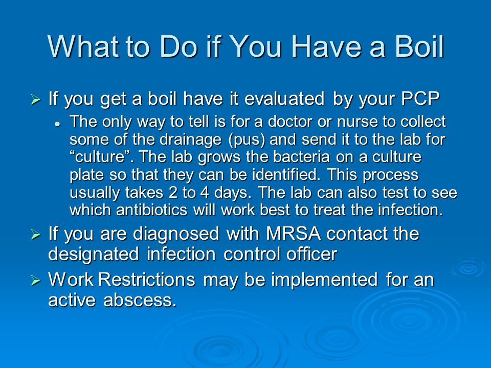 What to Do if You Have a Boil  If you get a boil have it evaluated by your PCP The only way to tell is for a doctor or nurse to collect some of the drainage (pus) and send it to the lab for culture .
