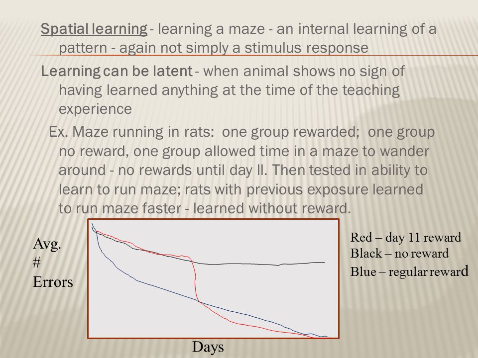 Spatial learning - learning a maze - an internal learning of a pattern - again not simply a stimulus response Learning can be latent - when animal sho