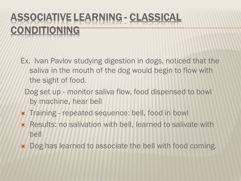 Ex. Ivan Pavlov studying digestion in dogs, noticed that the saliva in the mouth of the dog would begin to flow with the sight of food. Dog set up - m