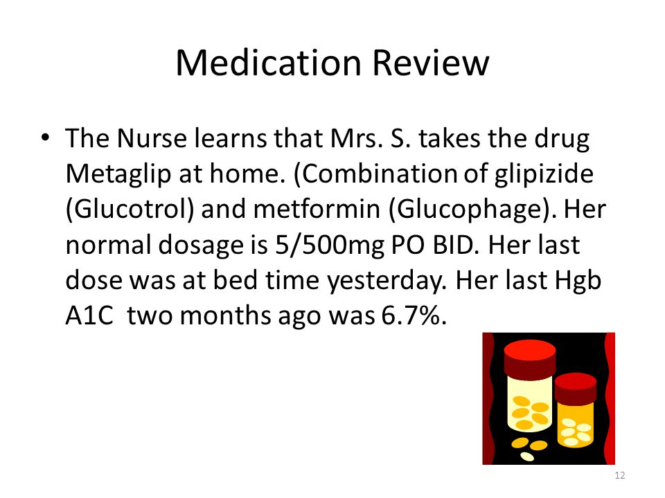 Medication Review The Nurse learns that Mrs. S. takes the drug Metaglip at home. (Combination of glipizide (Glucotrol) and metformin (Glucophage). Her