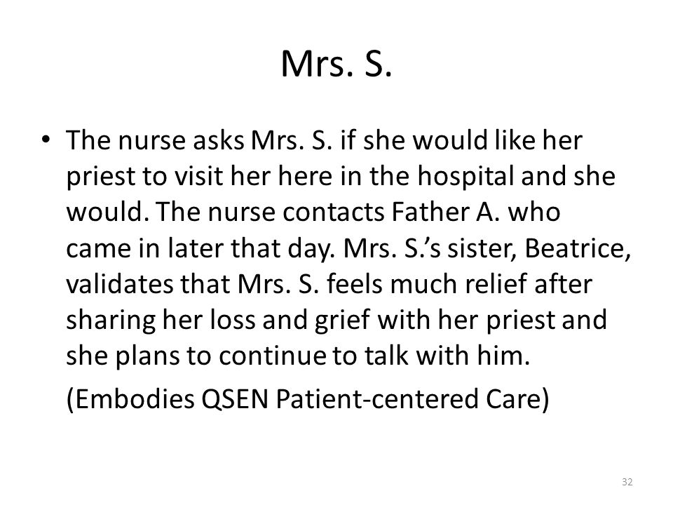 Mrs. S. The nurse asks Mrs. S. if she would like her priest to visit her here in the hospital and she would. The nurse contacts Father A. who came in