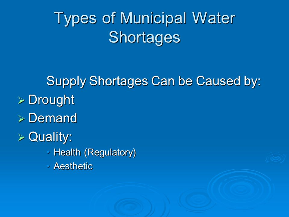 Types of Municipal Water Shortages Supply Shortages Can be Caused by:  Drought  Demand  Quality: Health (Regulatory)Health (Regulatory) AestheticAesthetic