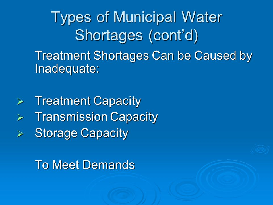 Types of Municipal Water Shortages (cont'd) Treatment Shortages Can be Caused by Inadequate:  Treatment Capacity  Transmission Capacity  Storage Capacity To Meet Demands