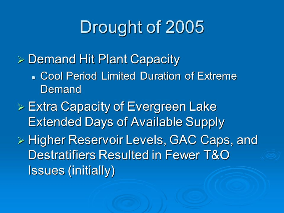 Drought of 2005  Demand Hit Plant Capacity Cool Period Limited Duration of Extreme Demand Cool Period Limited Duration of Extreme Demand  Extra Capacity of Evergreen Lake Extended Days of Available Supply  Higher Reservoir Levels, GAC Caps, and Destratifiers Resulted in Fewer T&O Issues (initially)