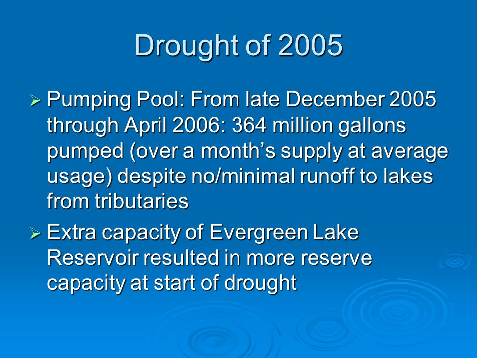 Drought of 2005  Pumping Pool: From late December 2005 through April 2006: 364 million gallons pumped (over a month's supply at average usage) despite no/minimal runoff to lakes from tributaries  Extra capacity of Evergreen Lake Reservoir resulted in more reserve capacity at start of drought