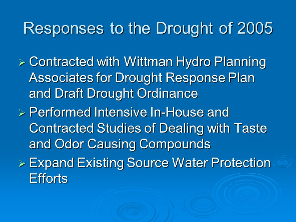 Responses to the Drought of 2005  Contracted with Wittman Hydro Planning Associates for Drought Response Plan and Draft Drought Ordinance  Performed Intensive In-House and Contracted Studies of Dealing with Taste and Odor Causing Compounds  Expand Existing Source Water Protection Efforts