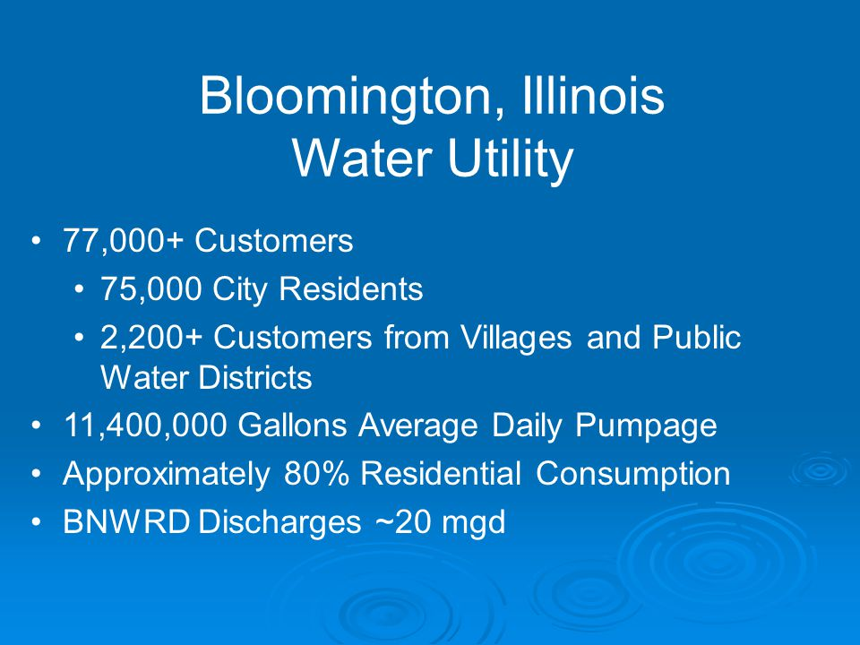 Bloomington, Illinois Water Utility 77,000+ Customers 75,000 City Residents 2,200+ Customers from Villages and Public Water Districts 11,400,000 Gallons Average Daily Pumpage Approximately 80% Residential Consumption BNWRD Discharges ~20 mgd