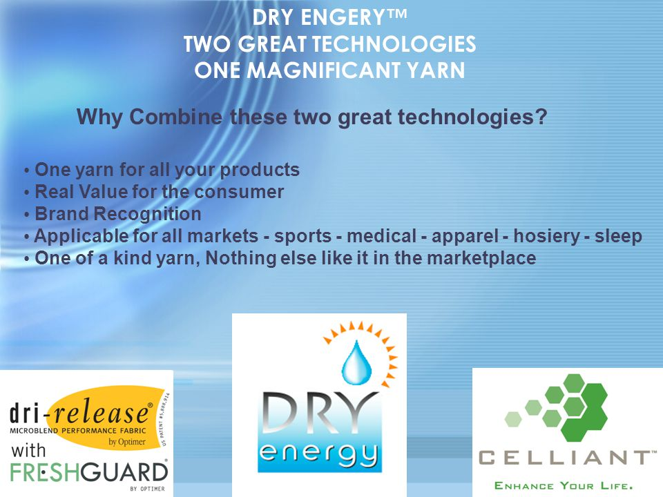 DRY ENGERY™ TWO GREAT TECHNOLOGIES ONE MAGNIFICANT YARN One yarn for all your products Real Value for the consumer Brand Recognition Applicable for al
