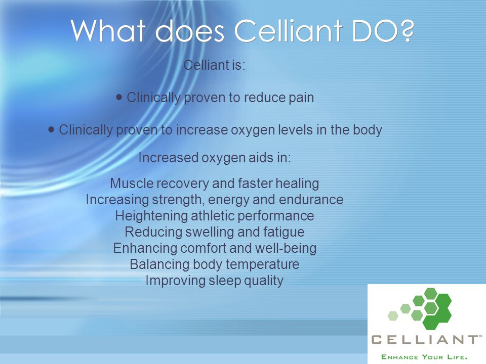 Celliant is: ● Clinically proven to reduce pain ● Clinically proven to increase oxygen levels in the body Increased oxygen aids in: Muscle recovery an