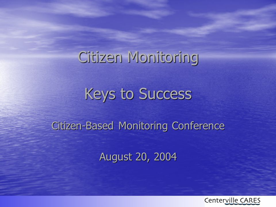 Citizen Monitoring Keys to Success Citizen-Based Monitoring Conference August 20, 2004