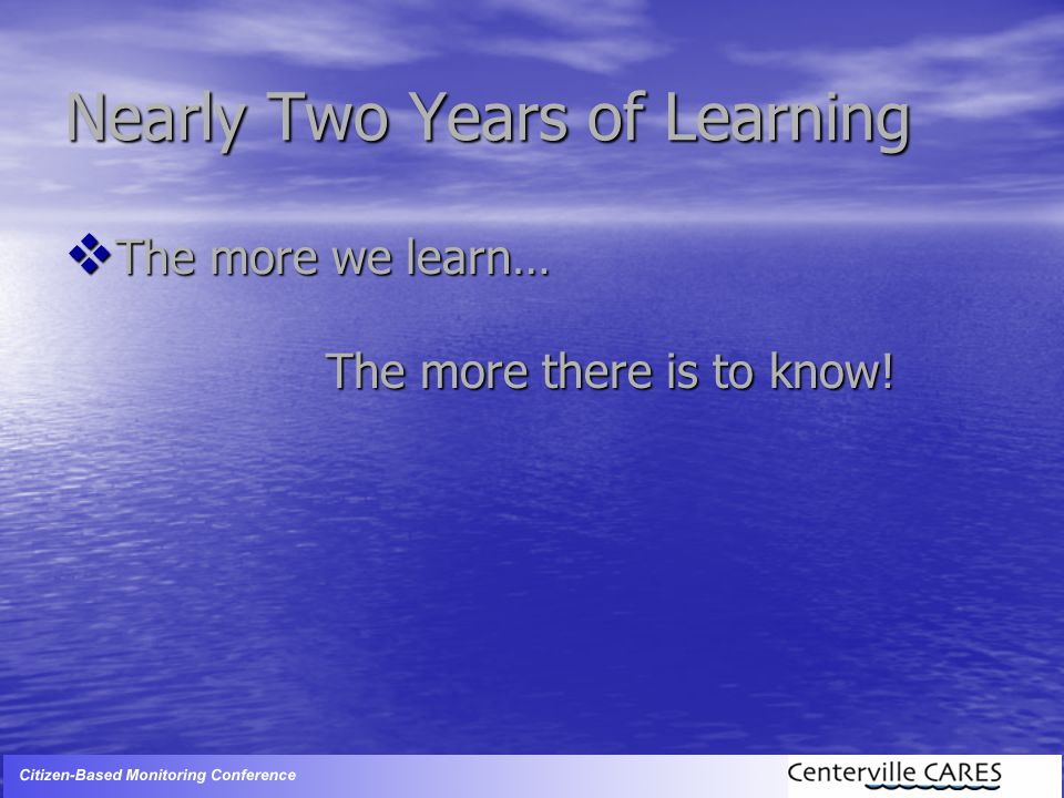 Nearly Two Years of Learning  The more we learn… The more there is to know!