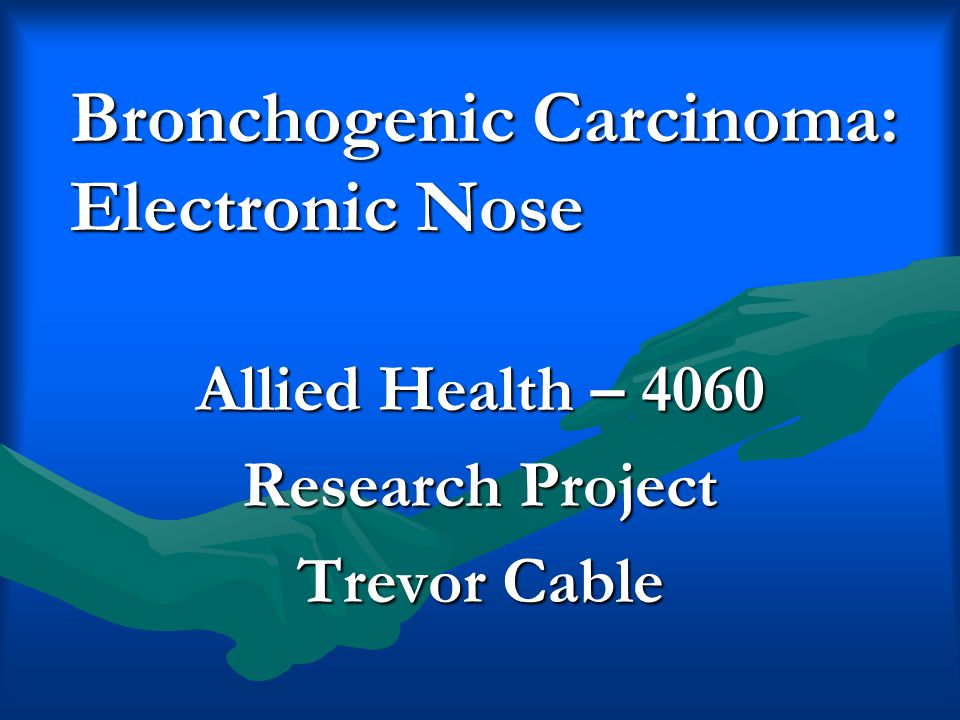 Bronchogenic Carcinoma: Electronic Nose Allied Health – 4060 Research Project Trevor Cable