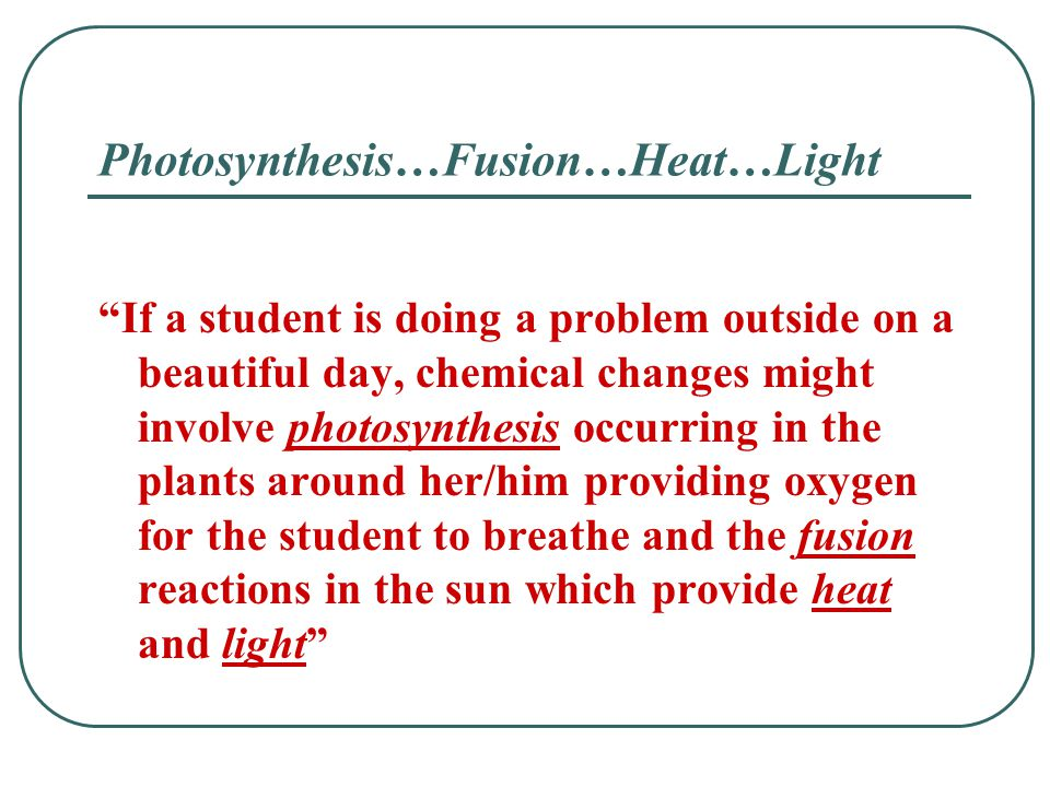 "Photosynthesis…Fusion…Heat…Light ""If a student is doing a problem outside on a beautiful day, chemical changes might involve photosynthesis occurring"