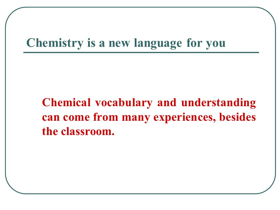 Chemistry is a new language for you Chemical vocabulary and understanding can come from many experiences, besides the classroom.