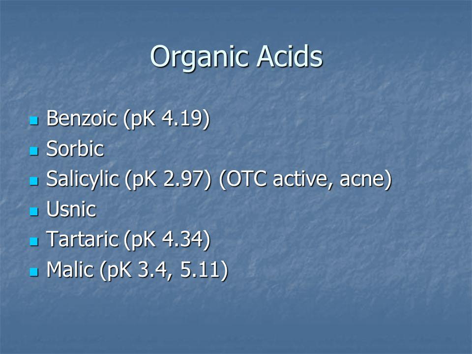 Organic Acids Benzoic (pK 4.19) Benzoic (pK 4.19) Sorbic Sorbic Salicylic (pK 2.97) (OTC active, acne) Salicylic (pK 2.97) (OTC active, acne) Usnic Usnic Tartaric (pK 4.34) Tartaric (pK 4.34) Malic (pK 3.4, 5.11) Malic (pK 3.4, 5.11)