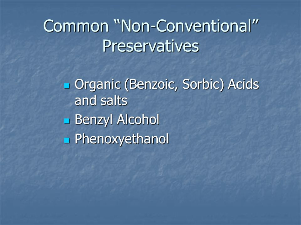 Common Non-Conventional Preservatives Organic (Benzoic, Sorbic) Acids and salts Organic (Benzoic, Sorbic) Acids and salts Benzyl Alcohol Benzyl Alcohol Phenoxyethanol Phenoxyethanol