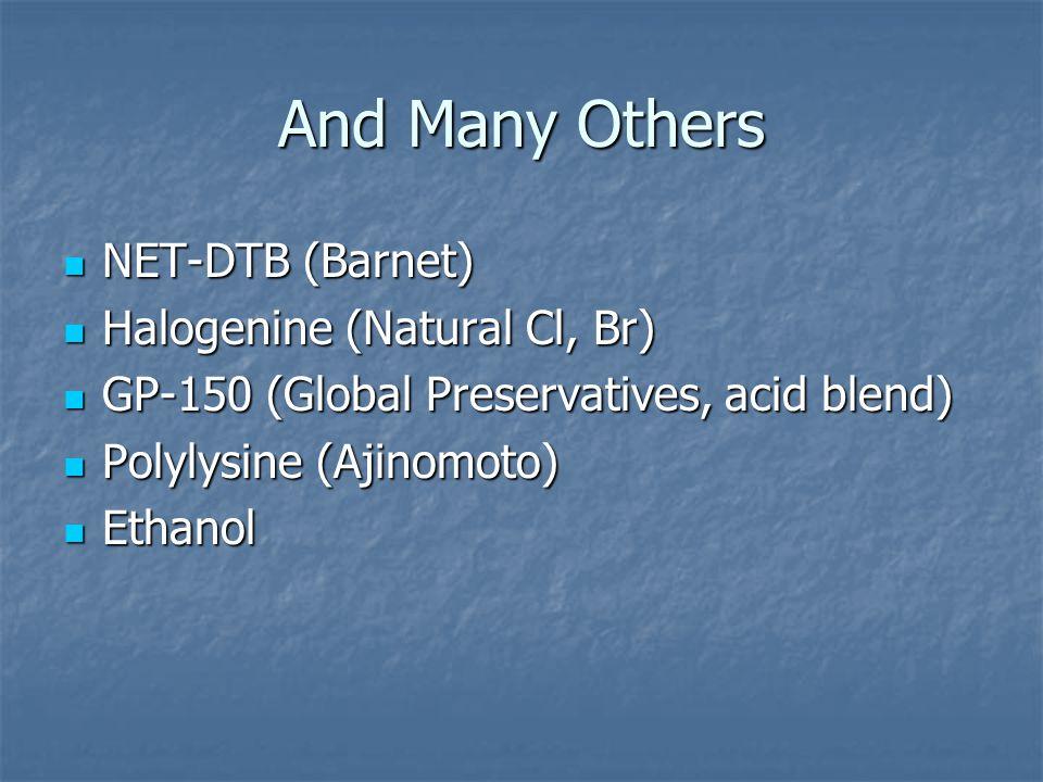 And Many Others NET-DTB (Barnet) NET-DTB (Barnet) Halogenine (Natural Cl, Br) Halogenine (Natural Cl, Br) GP-150 (Global Preservatives, acid blend) GP-150 (Global Preservatives, acid blend) Polylysine (Ajinomoto) Polylysine (Ajinomoto) Ethanol Ethanol