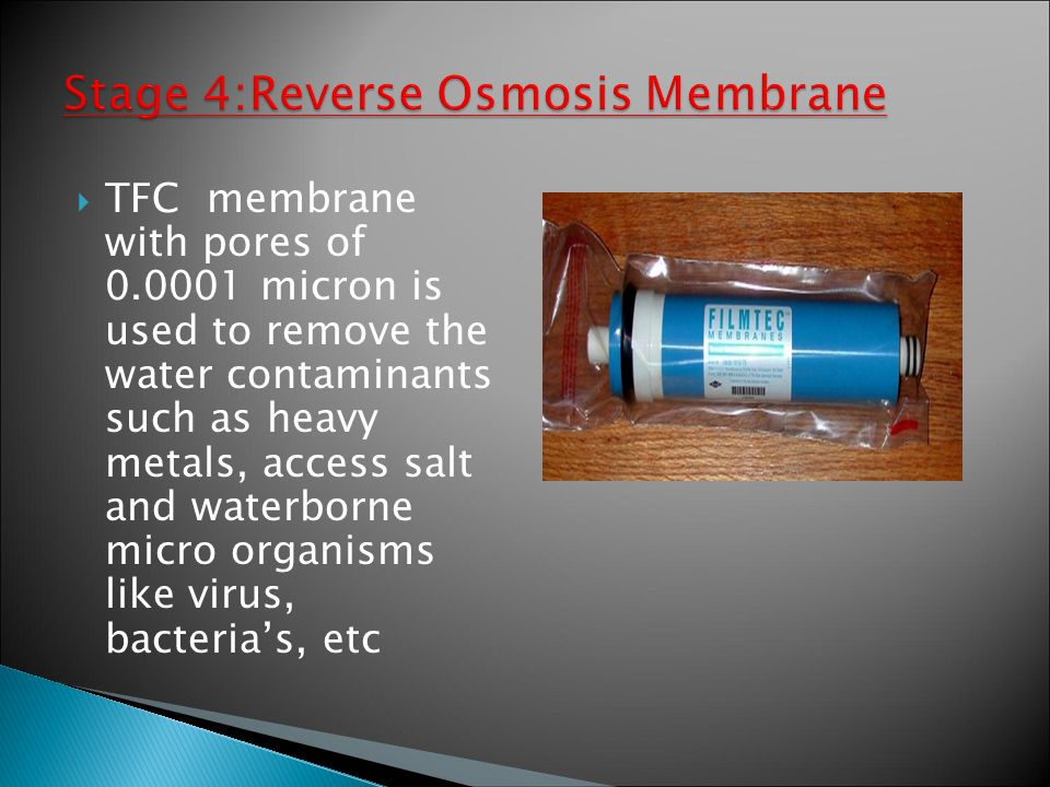  TFC membrane with pores of 0.0001 micron is used to remove the water contaminants such as heavy metals, access salt and waterborne micro organisms like virus, bacteria's, etc