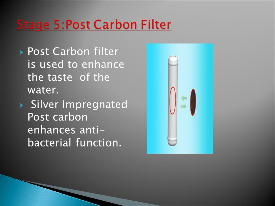  Post Carbon filter is used to enhance the taste of the water.