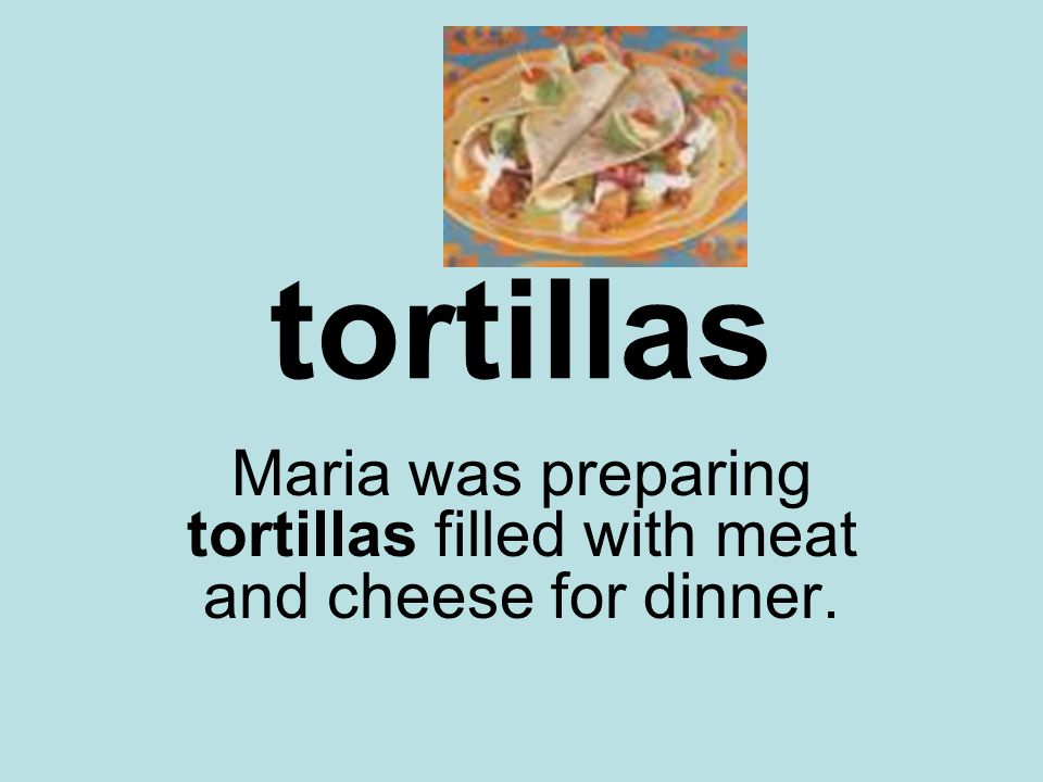 tortillas Maria was preparing tortillas filled with meat and cheese for dinner.
