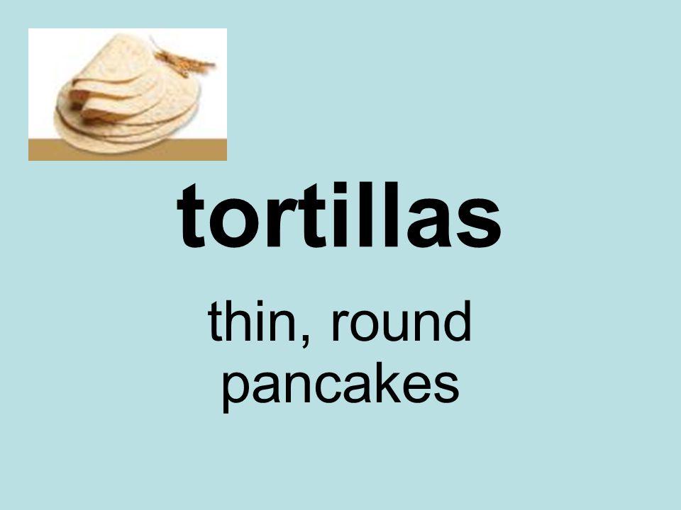 tortillas thin, round pancakes