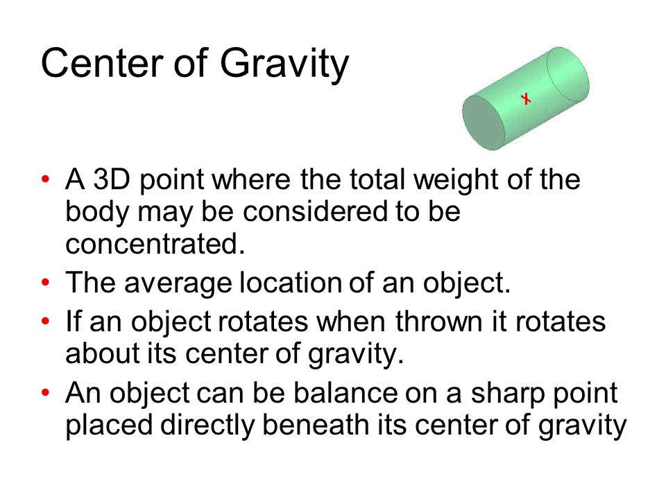Center of Gravity A 3D point where the total weight of the body may be considered to be concentrated.