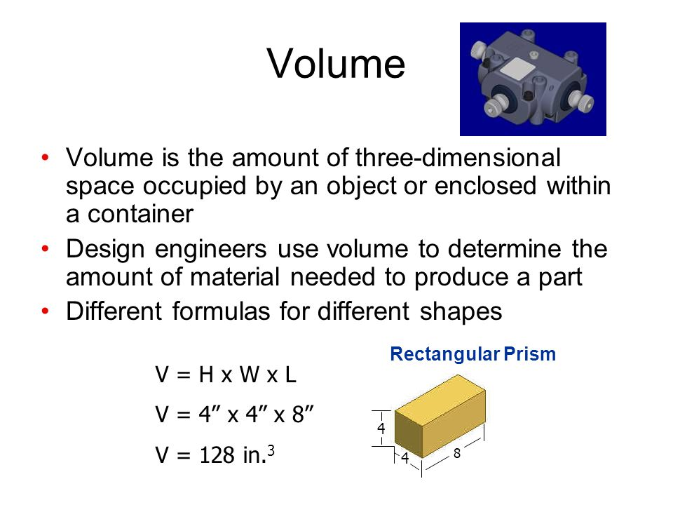 Volume Volume is the amount of three-dimensional space occupied by an object or enclosed within a container Design engineers use volume to determine the amount of material needed to produce a part Different formulas for different shapes V = H x W x L V = 4 x 4 x 8 V = 128 in.